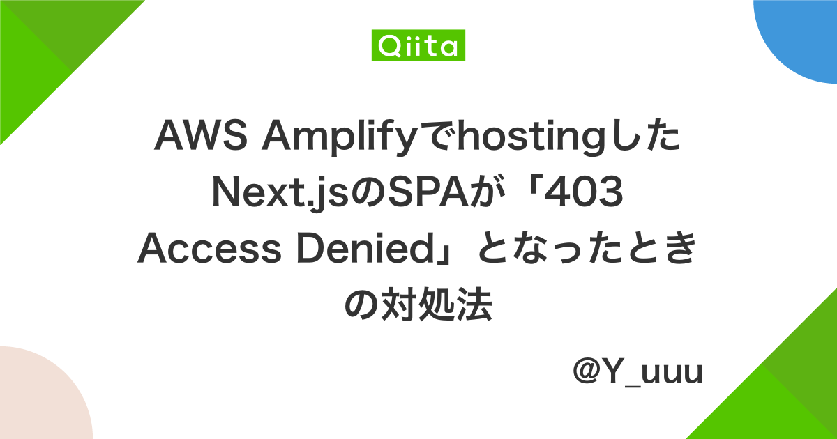 AWS AmplifyでhostingしたNext.jsのSPAが「403 Access Denied」となったときの対処法