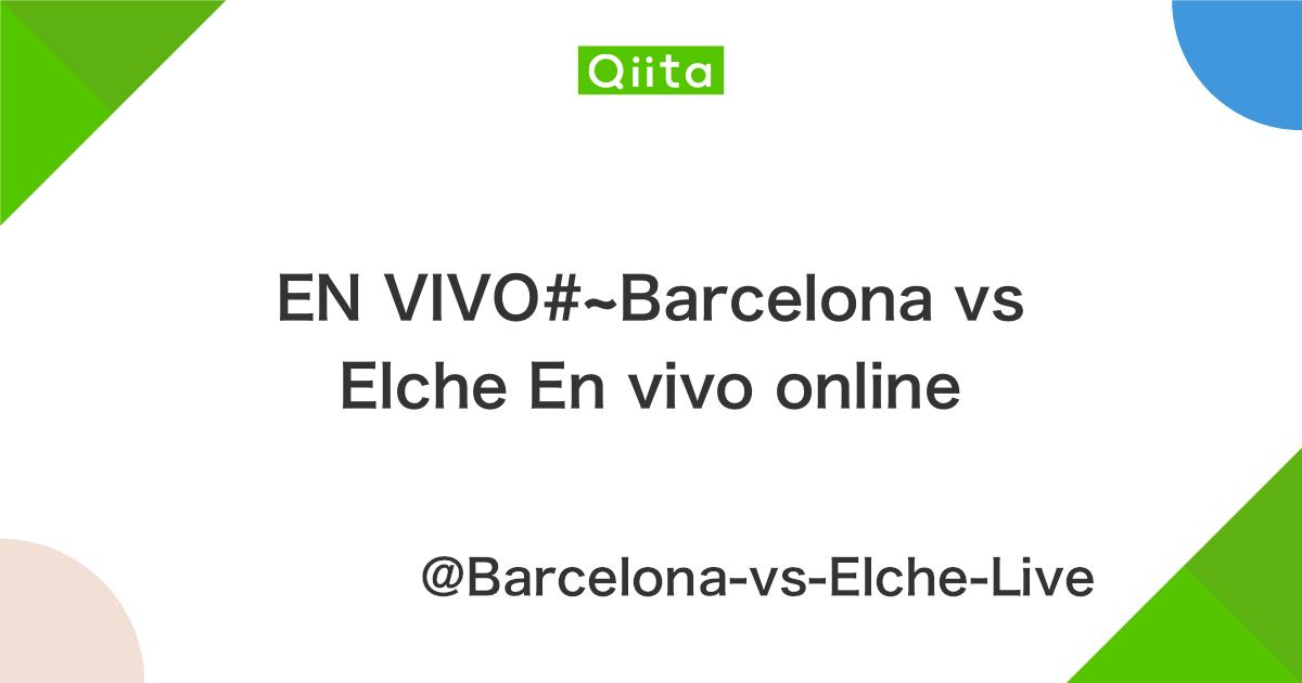 EN VIVO#~Barcelona vs Elche En vivo online - Qiita