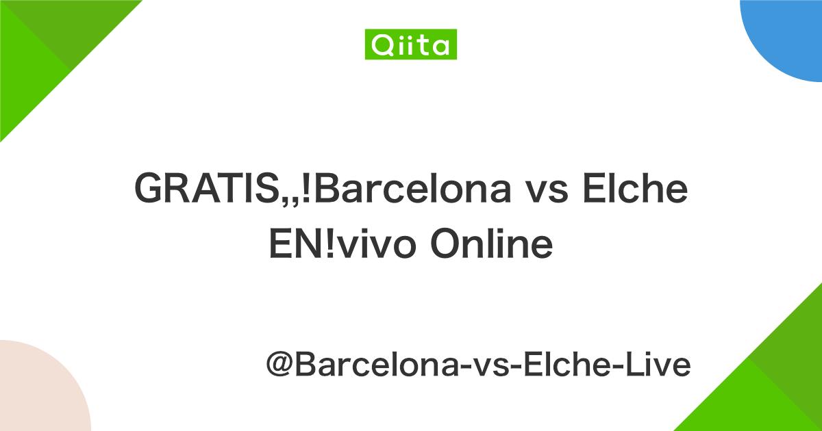 GRATIS,,!Barcelona vs Elche EN!vivo Online - Qiita