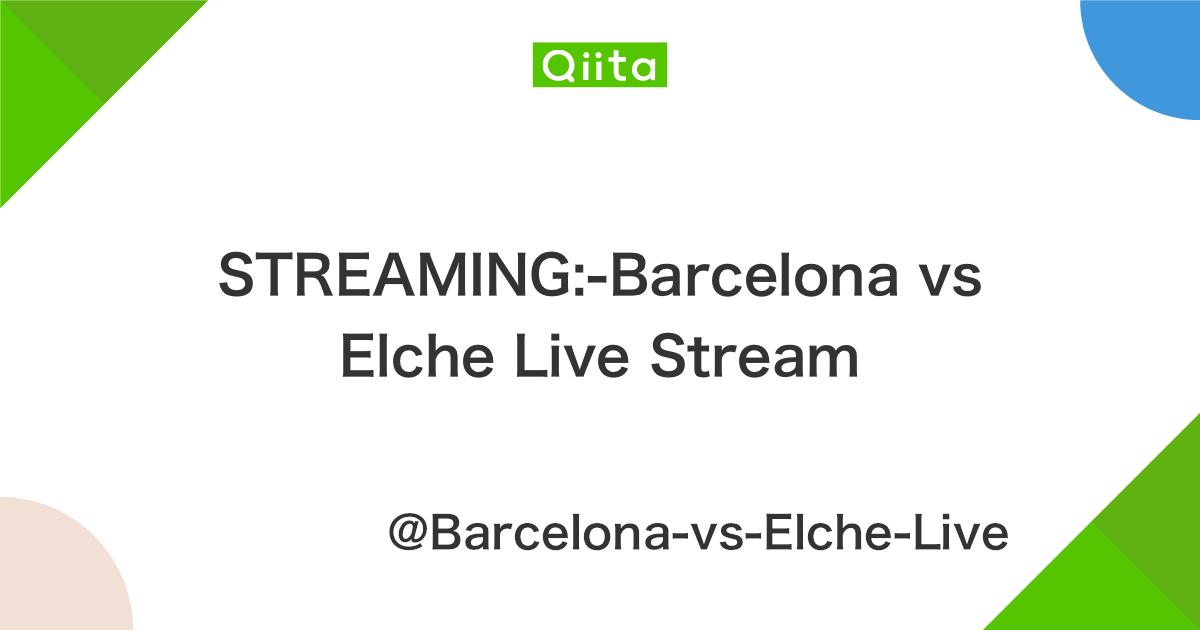 STREAMING:-Barcelona vs Elche Live Stream - Qiita
