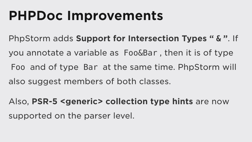 """PHPDoc Improvements: PhpStorm adds Support for Intersection Types """"&"""". If you annotate a variable as Foo&ampBar, then it is of type Foo and of type Bar at the same time. PhpStorm will also suggest members of both classes.  Also, PSR-5 <generic> collection type hints are now supported on the parser level."""