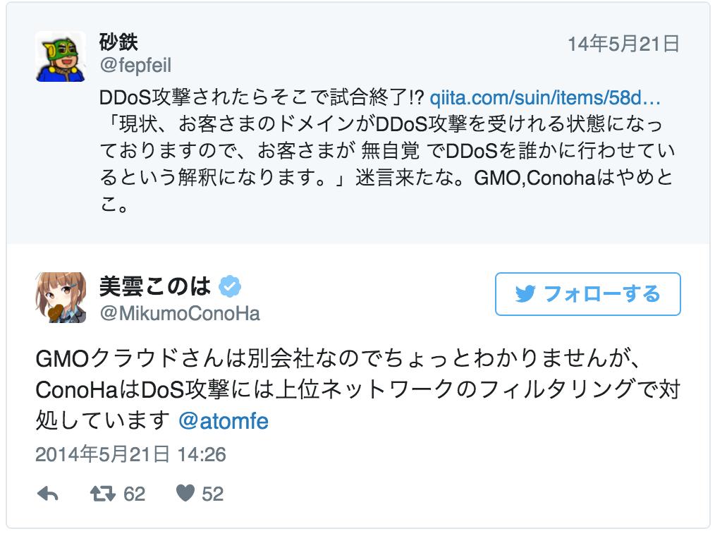 GMOクラウドさんは別会社なのでちょっとわかりませんが、ConoHaはDoS攻撃には上位ネットワークのフィルタリングで対処しています @atomfe<br> — 美雲このは (@MikumoConoHa) 2014, 5月 21